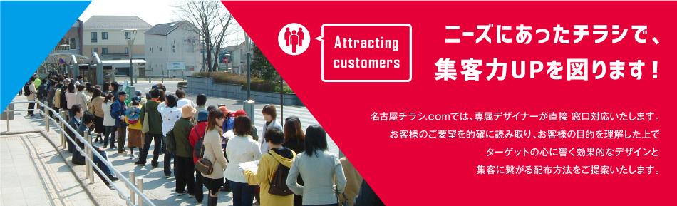 ニーズにあったチラシで、 集客力UPを図ります!名古屋チラシ.comでは、専属デザイナーが直接 窓口対応いたします。 お客様のご要望を的確に読み取り、お客様の目的を理解した上で ターゲットの心に響く効果的なデザインと 集客に繋がる配布方法をご提案いたします。